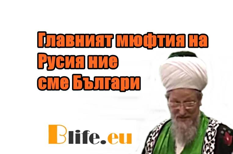 Главният мюфтия на Русия: Ние сме Българи +ВИДЕО