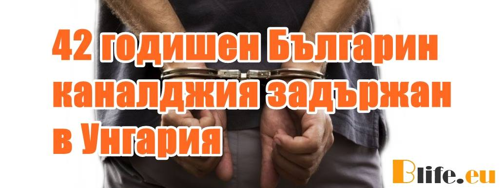 42 годишен Българин каналджия задържан в Унгария
