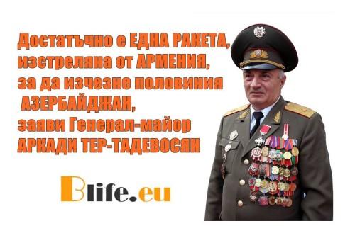 Достатъчно е ЕДНА РАКЕТА, изстреляна от АРМЕНИЯ, за да изчезне половиния АЗЕРБАЙДЖАН, заяви Генерал-майор АРКАДИ ТЕР-ТАДЕВОСЯН