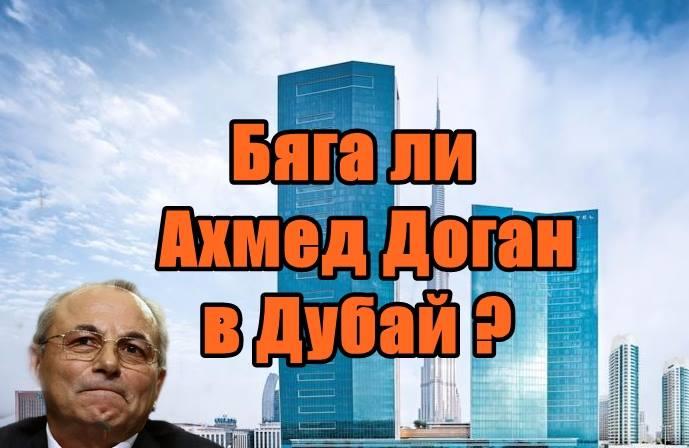 Бяга ли Ахмед Доган в Дубай ?