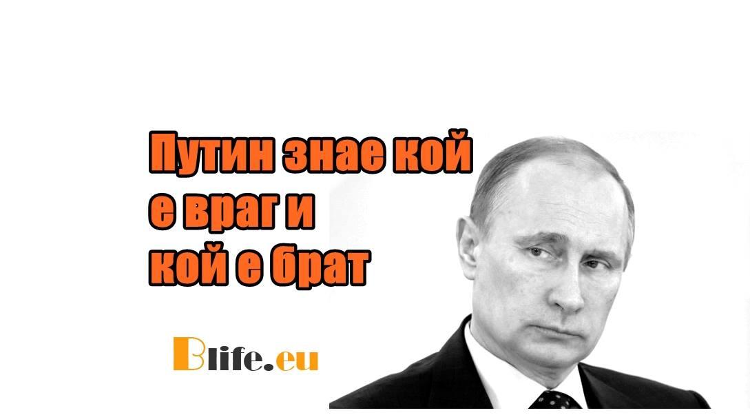 Путин знае кой е враг и кой е брат